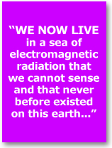 we live in a sea of electromagnetic radiation taht we cannot sense and that never before existed on this earth...
